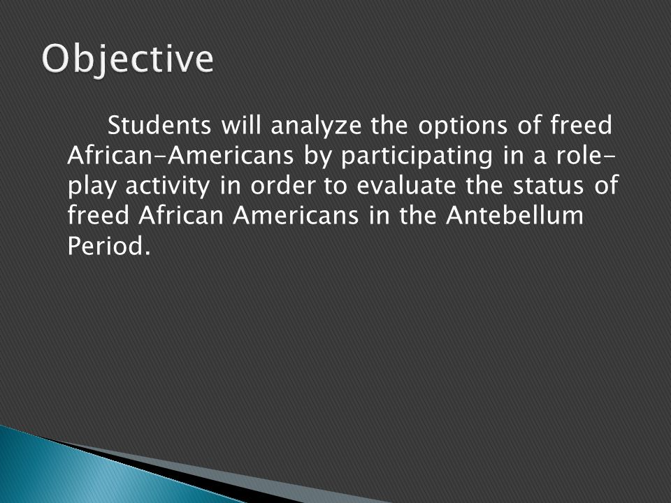 Students will analyze the options of freed African-Americans by participating in a role- play activity in order to evaluate the status of freed African Americans in the Antebellum Period.