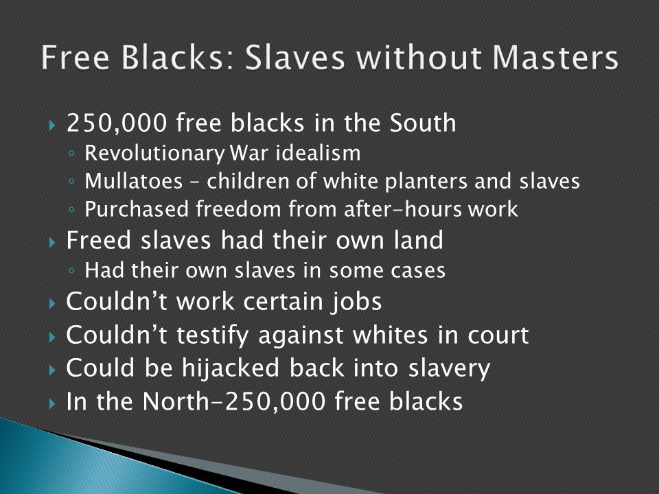  250,000 free blacks in the South ◦ Revolutionary War idealism ◦ Mullatoes – children of white planters and slaves ◦ Purchased freedom from after-hours work  Freed slaves had their own land ◦ Had their own slaves in some cases  Couldn't work certain jobs  Couldn't testify against whites in court  Could be hijacked back into slavery  In the North-250,000 free blacks