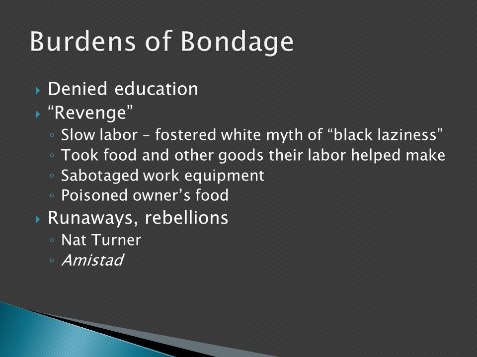  Denied education  Revenge ◦ Slow labor – fostered white myth of black laziness ◦ Took food and other goods their labor helped make ◦ Sabotaged work equipment ◦ Poisoned owner's food  Runaways, rebellions ◦ Nat Turner ◦ Amistad