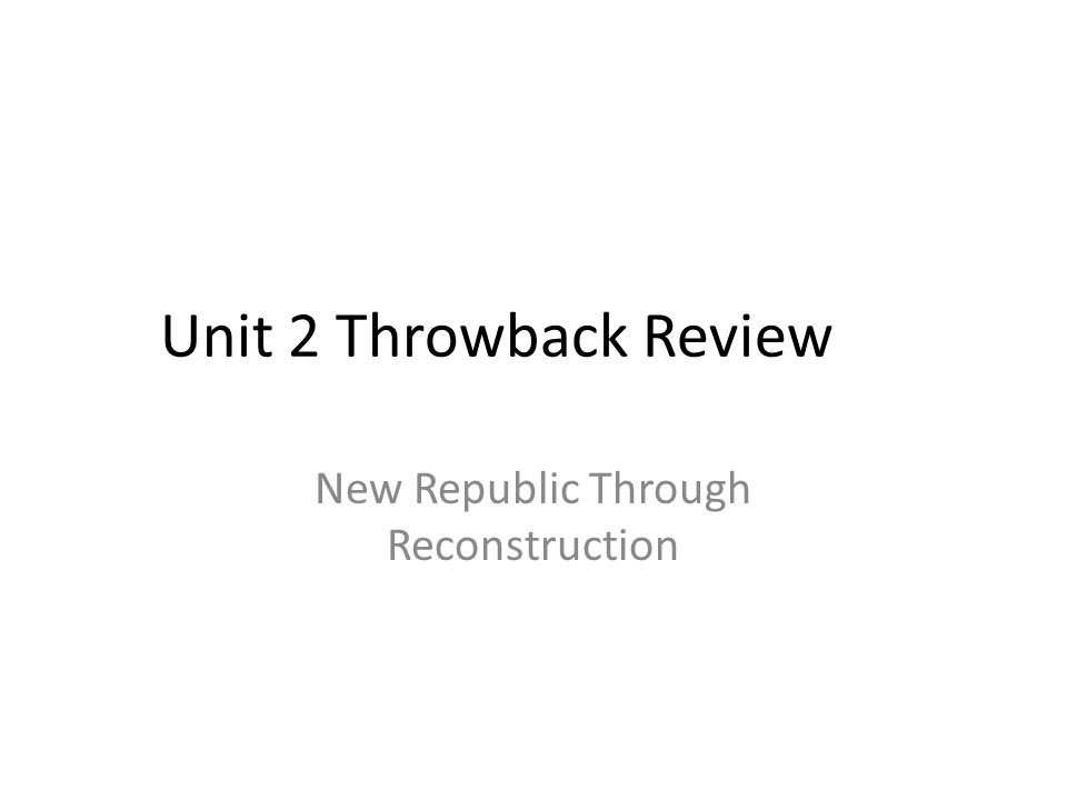 Unit 2 Throwback Review New Republic Through Reconstruction