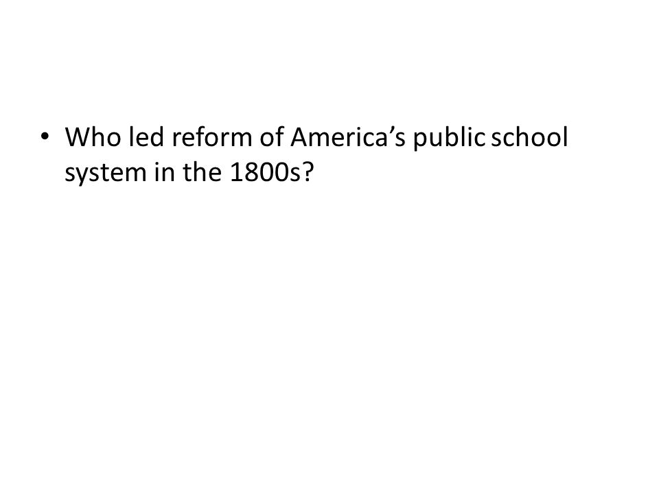 Who led reform of America's public school system in the 1800s?
