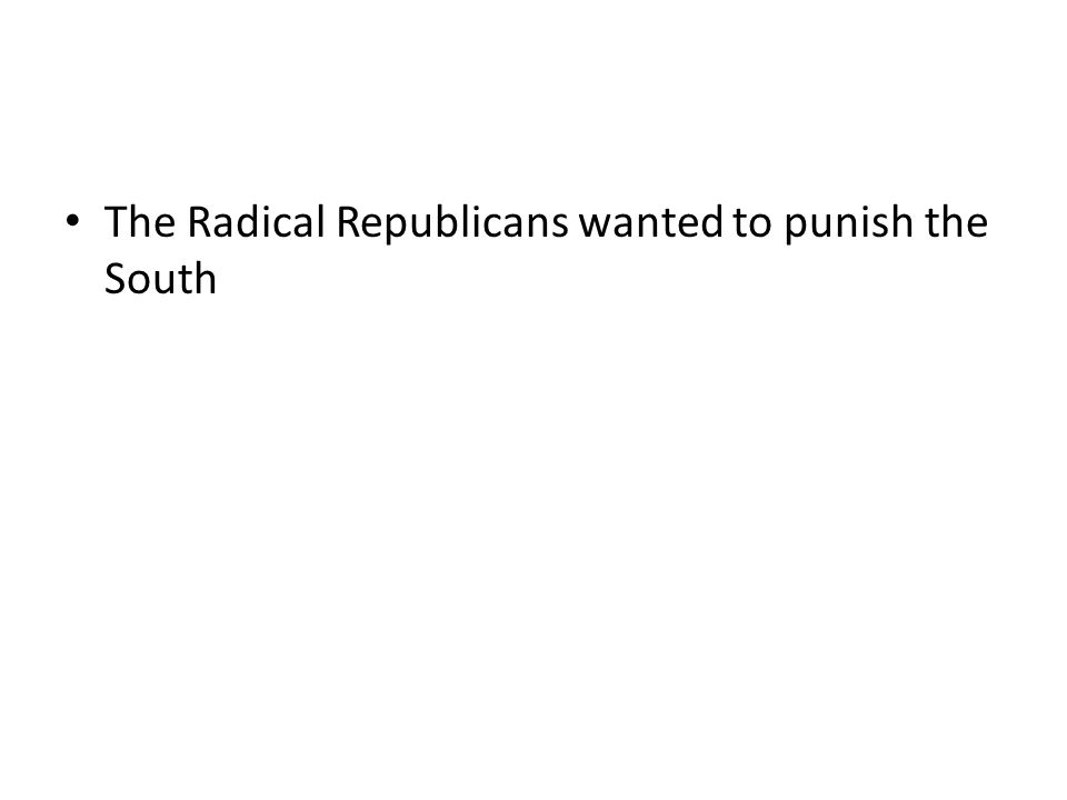 The Radical Republicans wanted to punish the South
