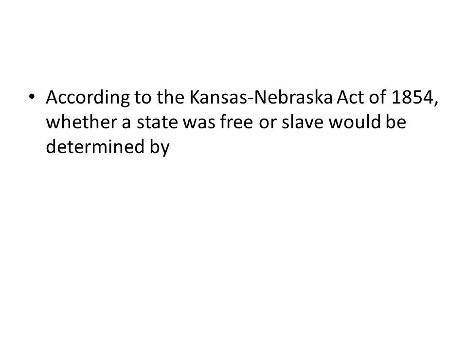 According to the Kansas-Nebraska Act of 1854, whether a state was free or slave would be determined by