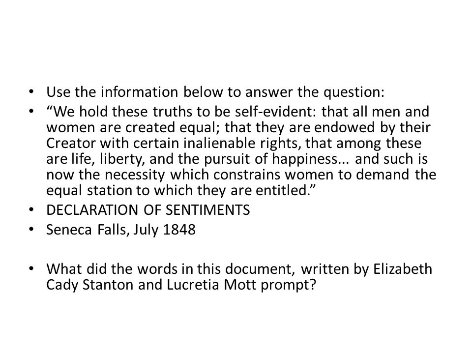Use the information below to answer the question: We hold these truths to be self-evident: that all men and women are created equal; that they are endowed by their Creator with certain inalienable rights, that among these are life, liberty, and the pursuit of happiness...