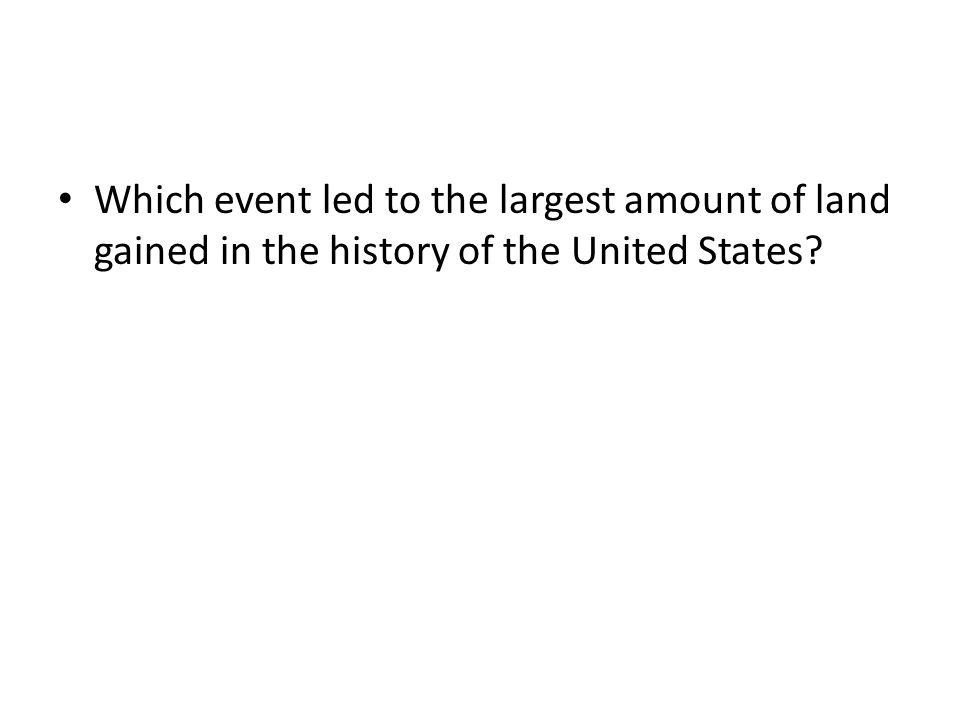 Which event led to the largest amount of land gained in the history of the United States?