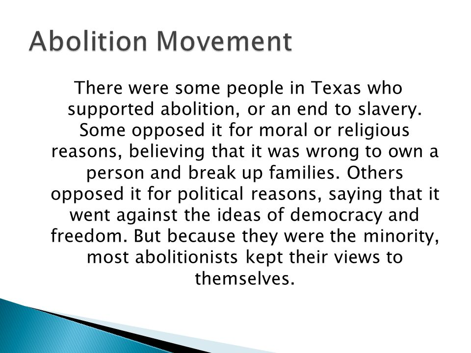There were some people in Texas who supported abolition, or an end to slavery. Some opposed it for moral or religious reasons, believing that it was w