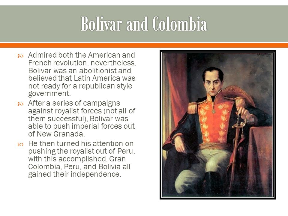  Admired both the American and French revolution, nevertheless, Bolivar was an abolitionist and believed that Latin America was not ready for a repub