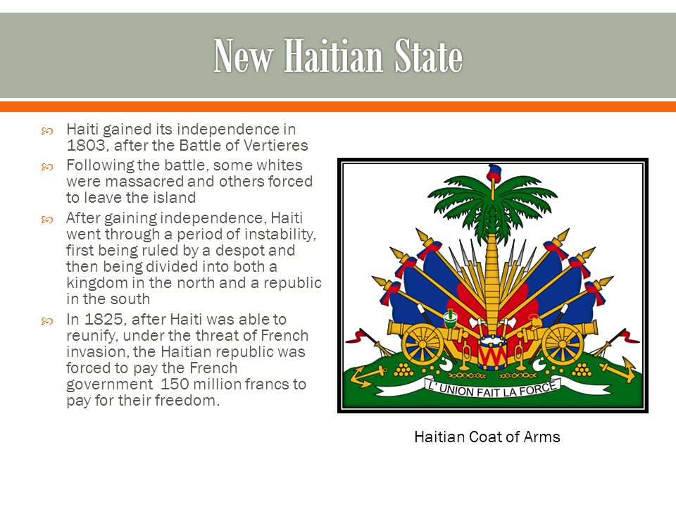  Haiti gained its independence in 1803, after the Battle of Vertieres  Following the battle, some whites were massacred and others forced to leave t