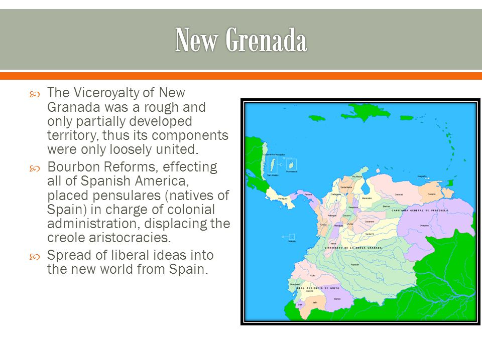  The Viceroyalty of New Granada was a rough and only partially developed territory, thus its components were only loosely united.  Bourbon Reforms,