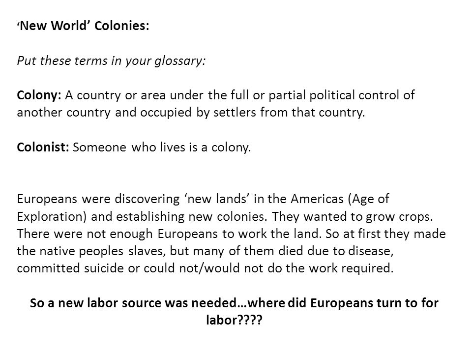 ' New World' Colonies: Put these terms in your glossary: Colony: A country or area under the full or partial political control of another country and