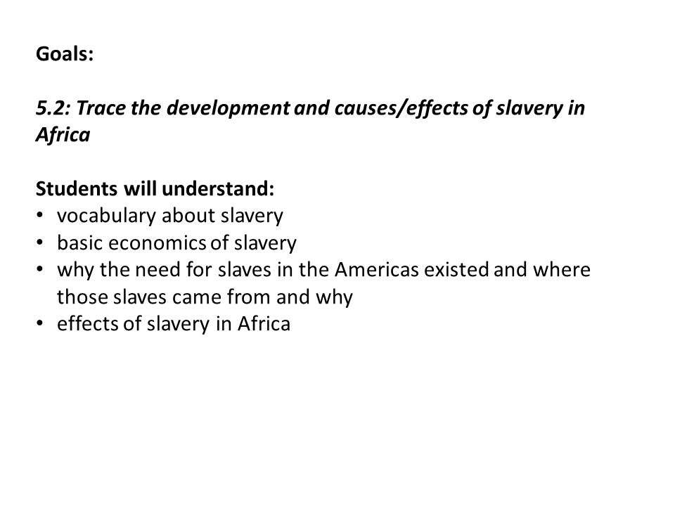 Goals: 5.2: Trace the development and causes/effects of slavery in Africa Students will understand: vocabulary about slavery basic economics of slavery why the need for slaves in the Americas existed and where those slaves came from and why effects of slavery in Africa