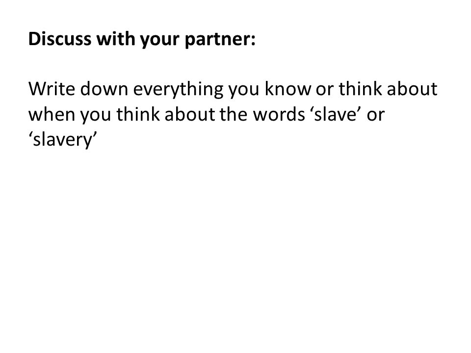 Discuss with your partner: Write down everything you know or think about when you think about the words 'slave' or 'slavery'
