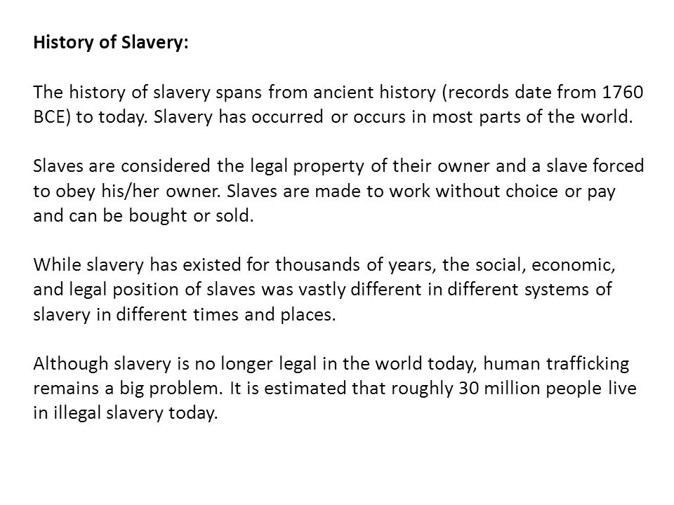 History of Slavery: The history of slavery spans from ancient history (records date from 1760 BCE) to today. Slavery has occurred or occurs in most pa
