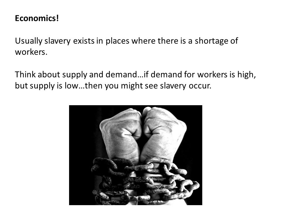 Economics. Usually slavery exists in places where there is a shortage of workers.