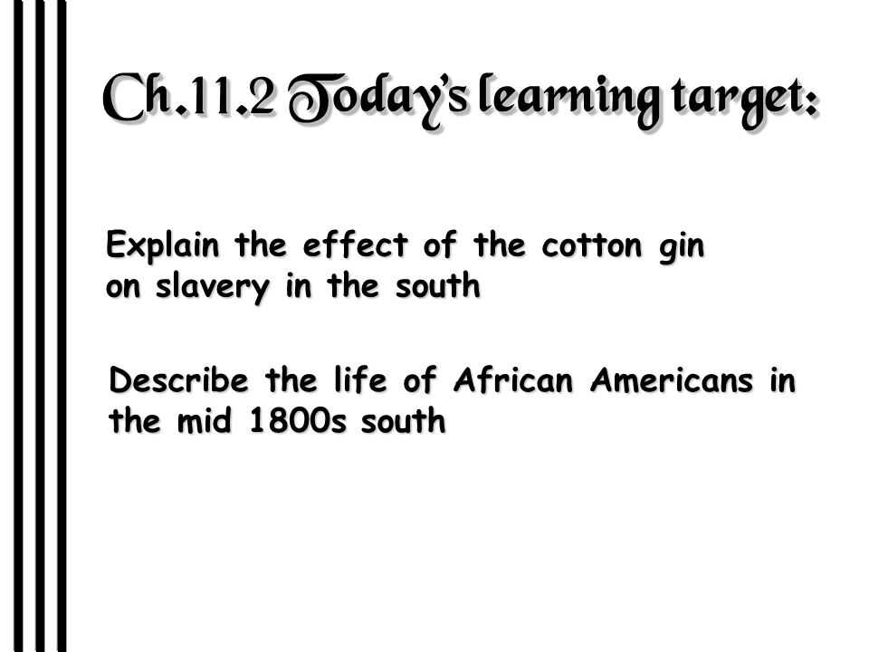 Ch.11.2 Today's learning target: Explain the effect of the cotton gin on slavery in the south Describe the life of African Americans in the mid 1800s south