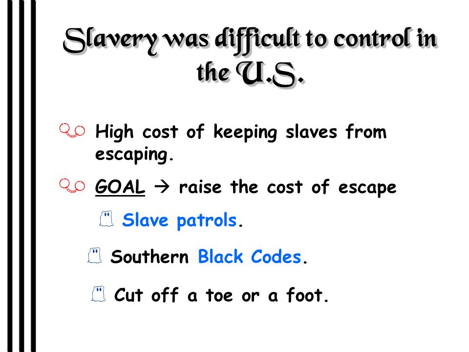 Slavery was difficult to control in the U.S. J High cost of keeping slaves from escaping.