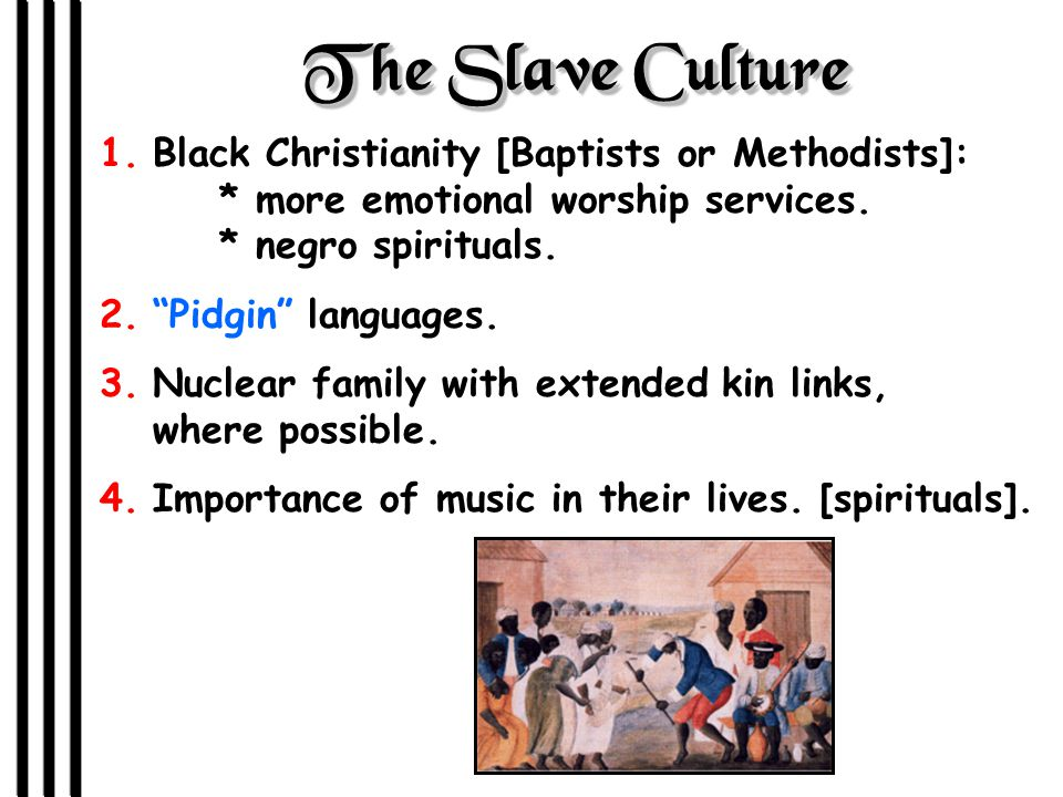 The Slave Culture 1.Black Christianity [Baptists or Methodists]: * more emotional worship services.