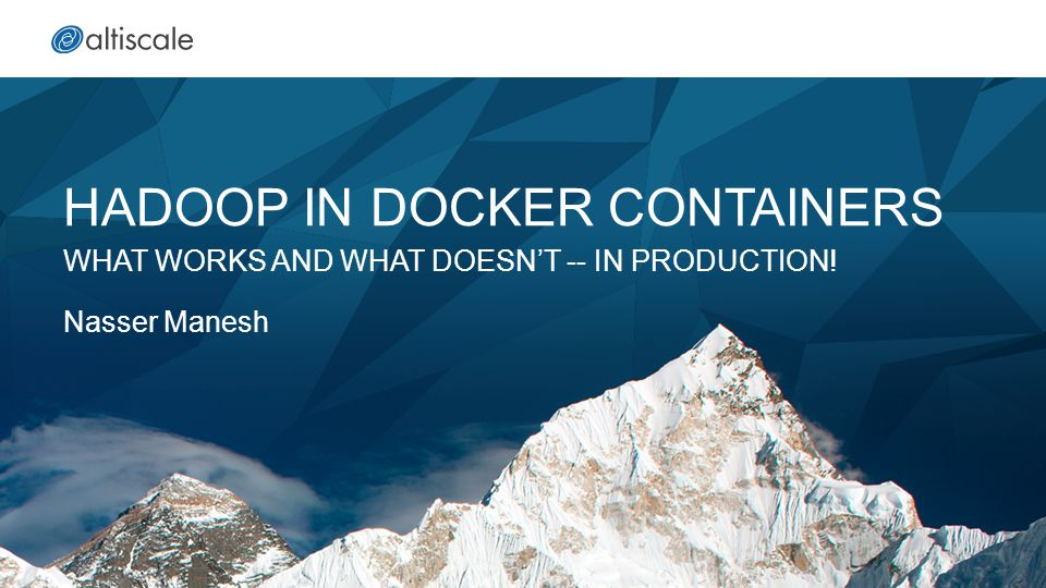 HADOOP IN DOCKER CONTAINERS WHAT WORKS AND WHAT DOESN'T -- IN PRODUCTION! Nasser Manesh