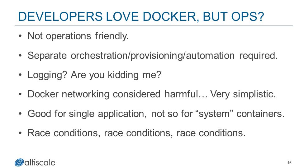 DEVELOPERS LOVE DOCKER, BUT OPS? Not operations friendly. Separate orchestration/provisioning/automation required. Logging? Are you kidding me? Docker
