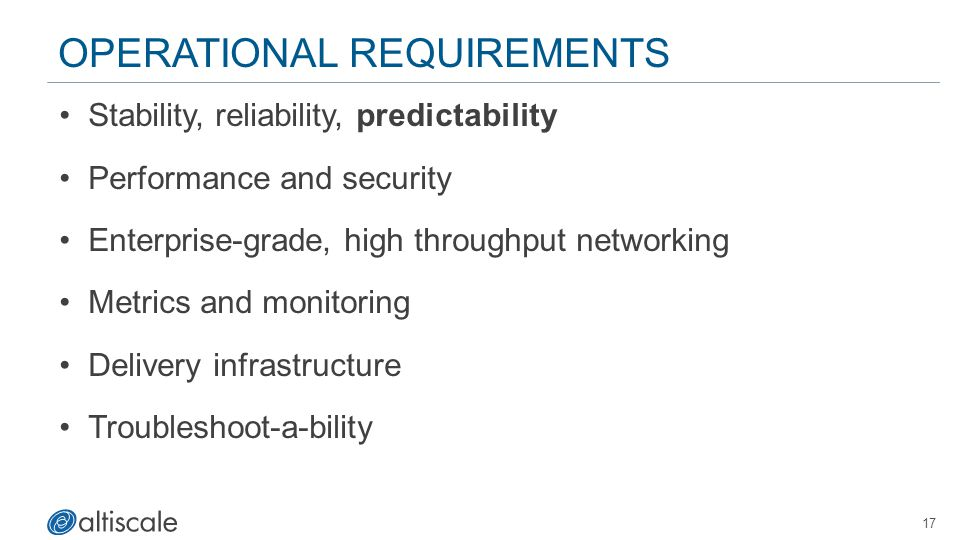 17 OPERATIONAL REQUIREMENTS Stability, reliability, predictability Performance and security Enterprise-grade, high throughput networking Metrics and monitoring Delivery infrastructure Troubleshoot-a-bility