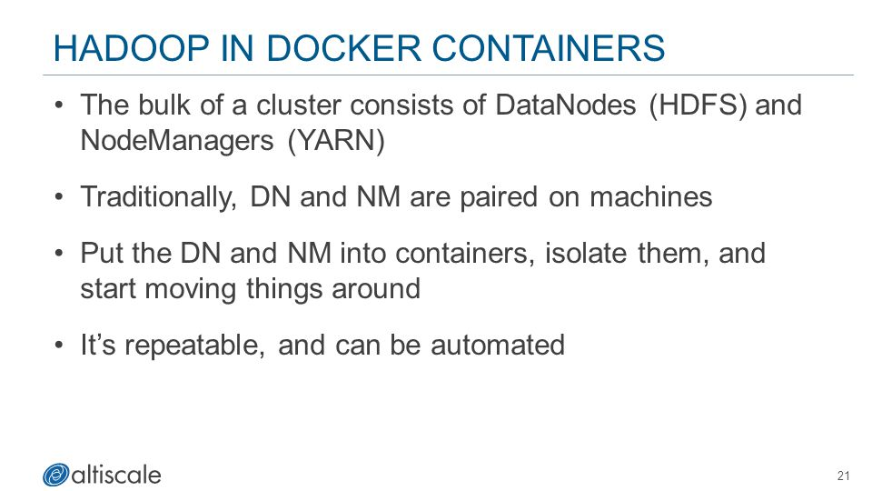 21 HADOOP IN DOCKER CONTAINERS The bulk of a cluster consists of DataNodes (HDFS) and NodeManagers (YARN) Traditionally, DN and NM are paired on machi