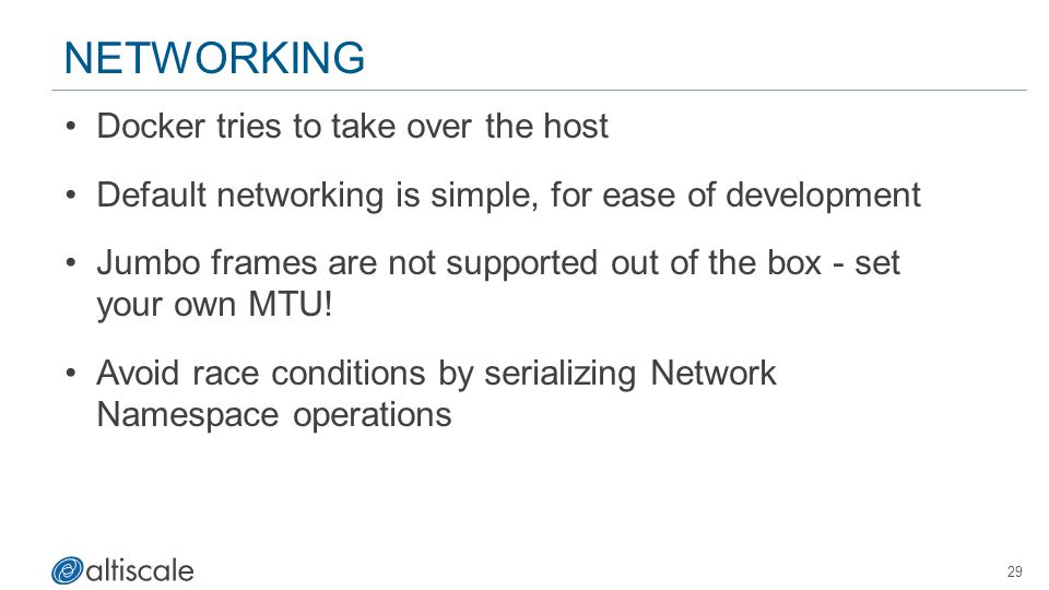 29 NETWORKING Docker tries to take over the host Default networking is simple, for ease of development Jumbo frames are not supported out of the box - set your own MTU.