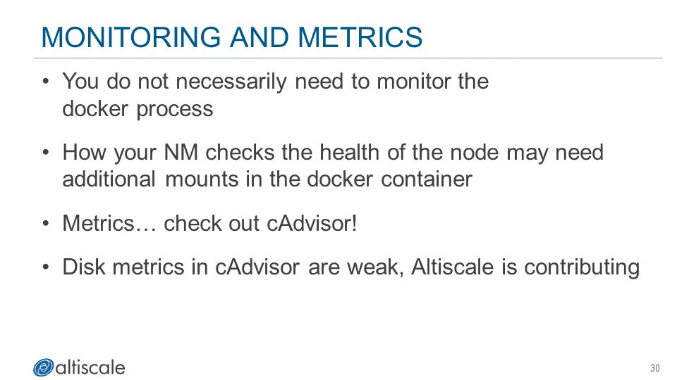 30 MONITORING AND METRICS You do not necessarily need to monitor the docker process How your NM checks the health of the node may need additional mounts in the docker container Metrics… check out cAdvisor.