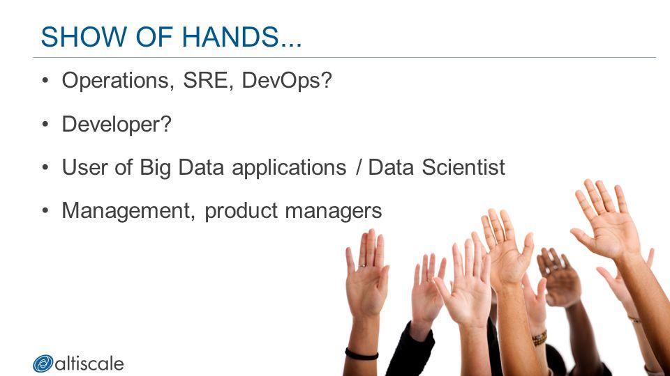 4 SHOW OF HANDS... Operations, SRE, DevOps? Developer? User of Big Data applications / Data Scientist Management, product managers