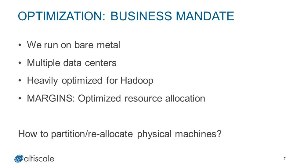 OPTIMIZATION: BUSINESS MANDATE We run on bare metal Multiple data centers Heavily optimized for Hadoop MARGINS: Optimized resource allocation How to p
