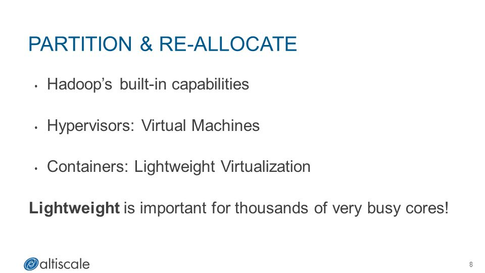 PARTITION & RE-ALLOCATE Hadoop's built-in capabilities Hypervisors: Virtual Machines Containers: Lightweight Virtualization Lightweight is important for thousands of very busy cores.