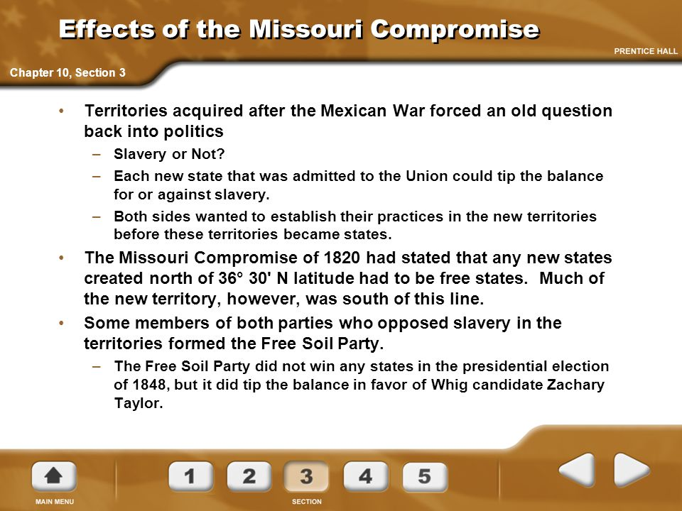 Effects of the Missouri Compromise Territories acquired after the Mexican War forced an old question back into politics –Slavery or Not? –Each new sta