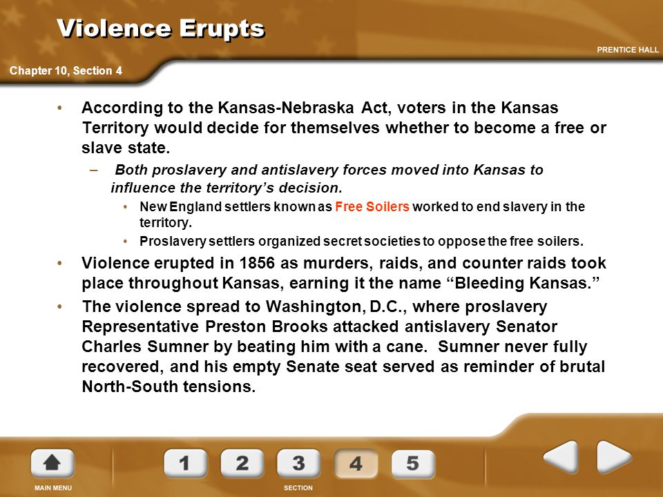 Violence Erupts According to the Kansas-Nebraska Act, voters in the Kansas Territory would decide for themselves whether to become a free or slave sta