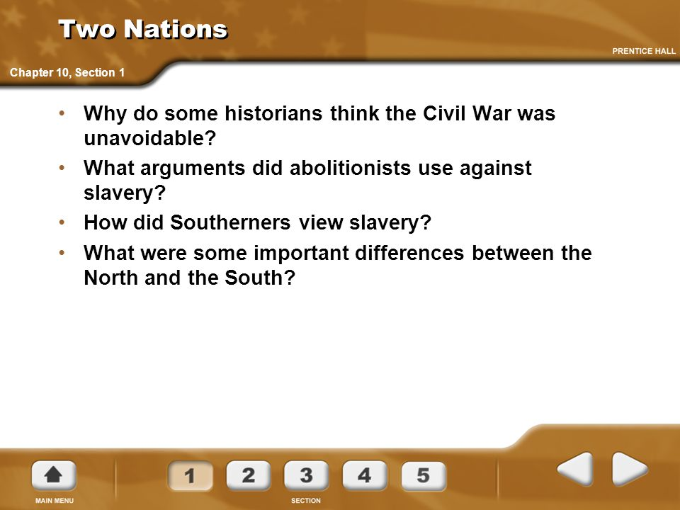 Two Nations Why do some historians think the Civil War was unavoidable? What arguments did abolitionists use against slavery? How did Southerners view