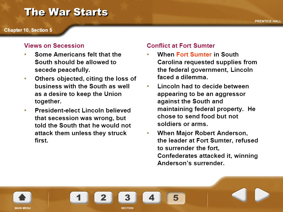 The War Starts Views on Secession Some Americans felt that the South should be allowed to secede peacefully. Others objected, citing the loss of busin