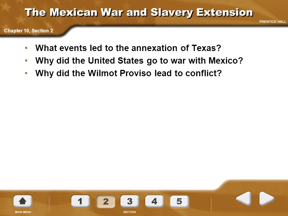 Chapter 10, Section 2 The Mexican War and Slavery Extension What events led to the annexation of Texas? Why did the United States go to war with Mexic