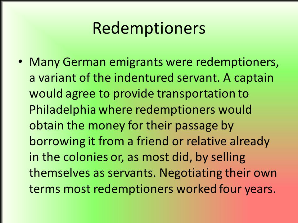 Redemptioners Many German emigrants were redemptioners, a variant of the indentured servant. A captain would agree to provide transportation to Philad