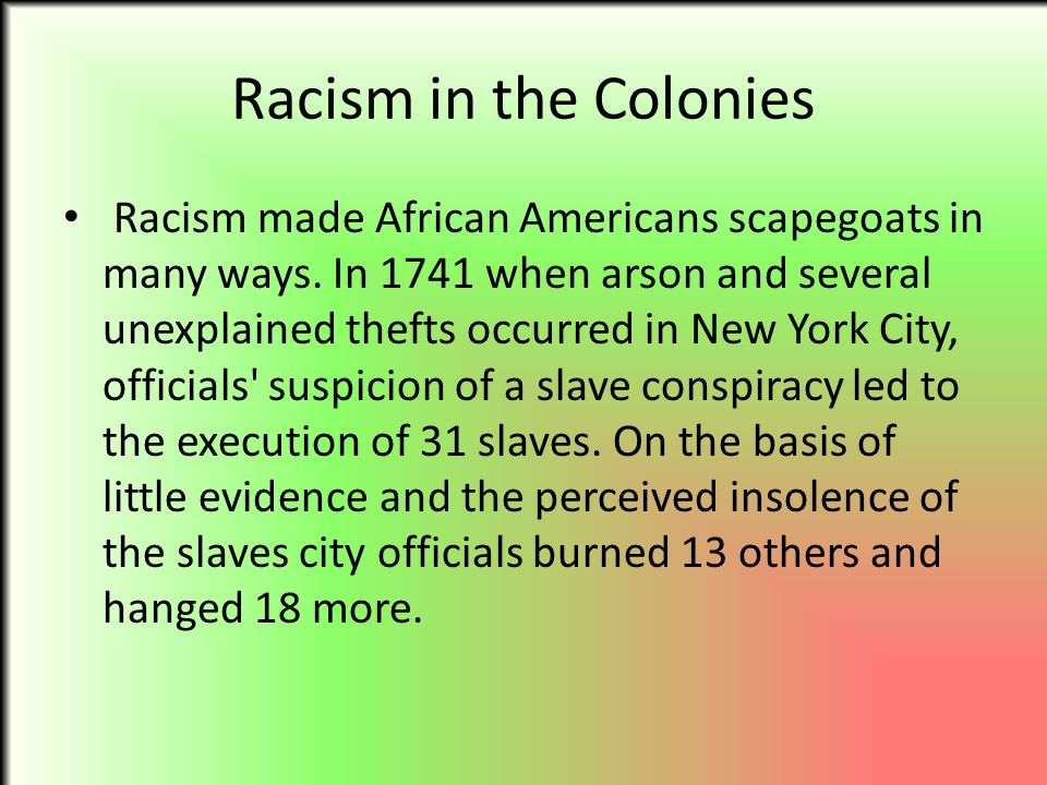 Racism in the Colonies Racism made African Americans scapegoats in many ways. In 1741 when arson and several unexplained thefts occurred in New York C