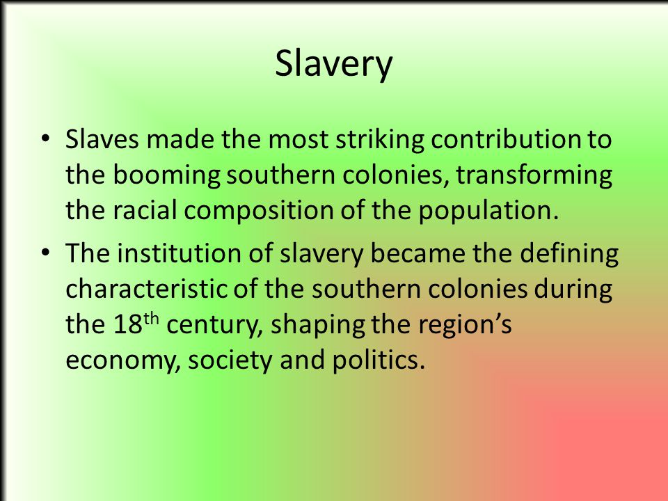 Slavery Slaves made the most striking contribution to the booming southern colonies, transforming the racial composition of the population. The instit