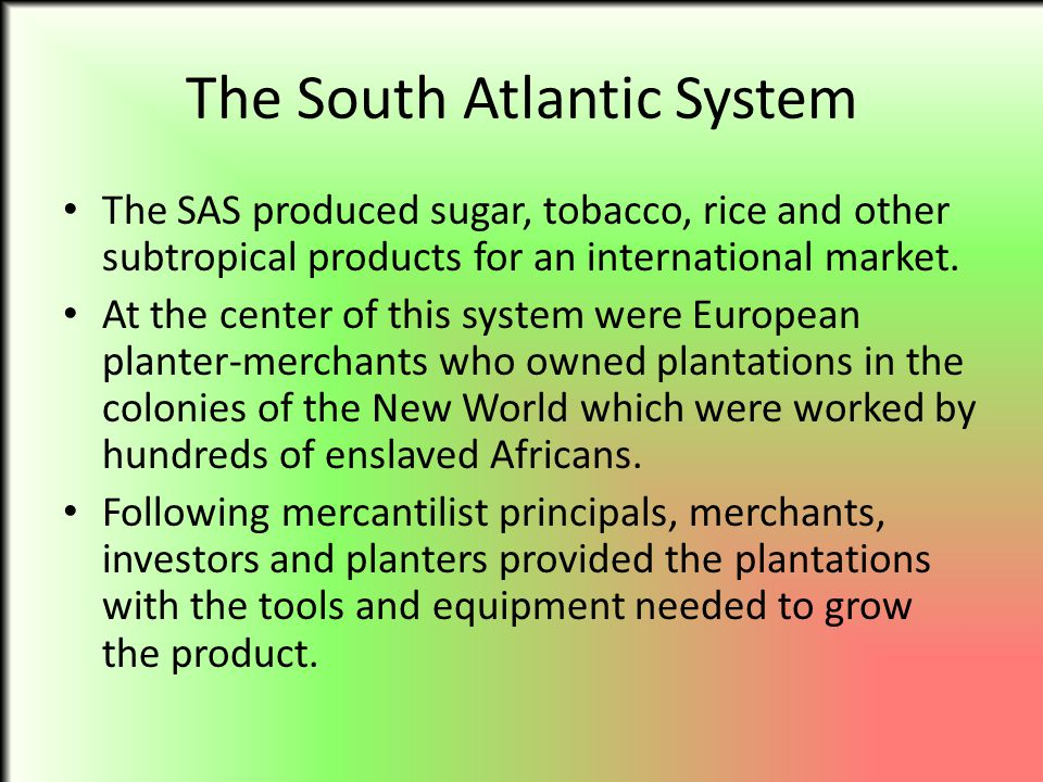 The South Atlantic System The SAS produced sugar, tobacco, rice and other subtropical products for an international market. At the center of this syst