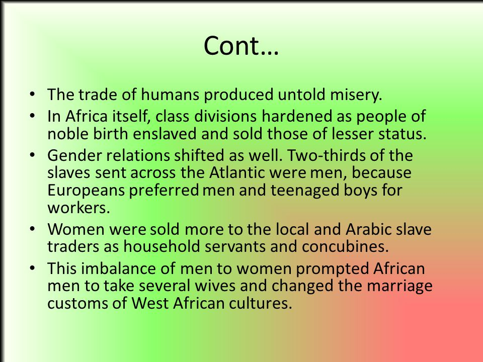 Cont… The trade of humans produced untold misery. In Africa itself, class divisions hardened as people of noble birth enslaved and sold those of lesse