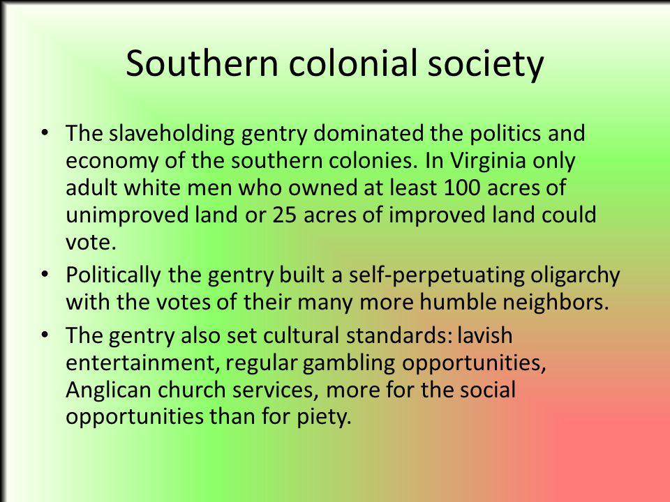 Southern colonial society The slaveholding gentry dominated the politics and economy of the southern colonies. In Virginia only adult white men who ow