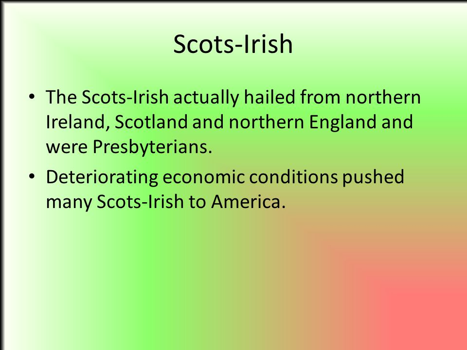Scots-Irish The Scots-Irish actually hailed from northern Ireland, Scotland and northern England and were Presbyterians. Deteriorating economic condit