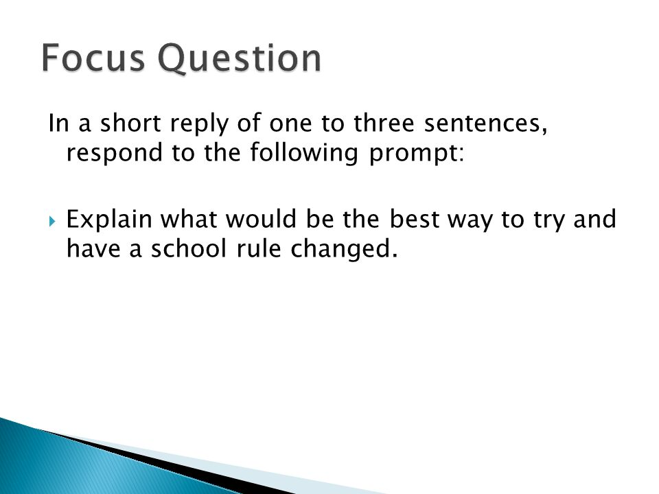 In a short reply of one to three sentences, respond to the following prompt:  Explain what would be the best way to try and have a school rule changed.