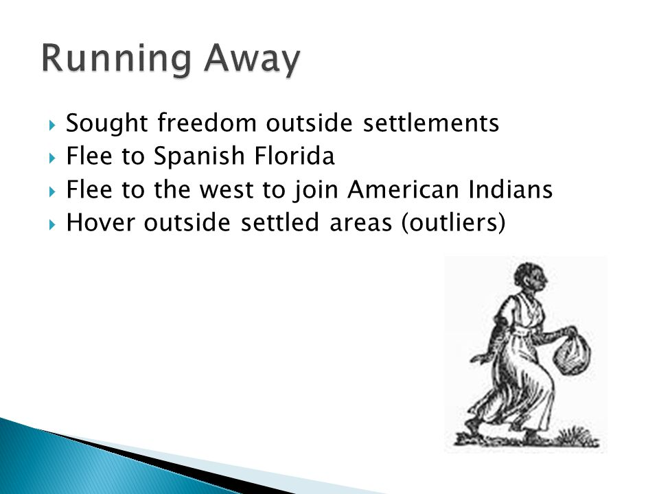  Sought freedom outside settlements  Flee to Spanish Florida  Flee to the west to join American Indians  Hover outside settled areas (outliers)