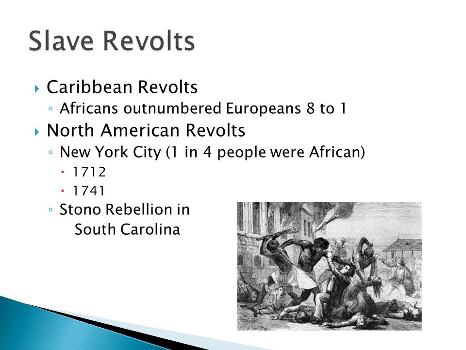  Caribbean Revolts ◦ Africans outnumbered Europeans 8 to 1  North American Revolts ◦ New York City (1 in 4 people were African)  1712  1741 ◦ Stono Rebellion in South Carolina