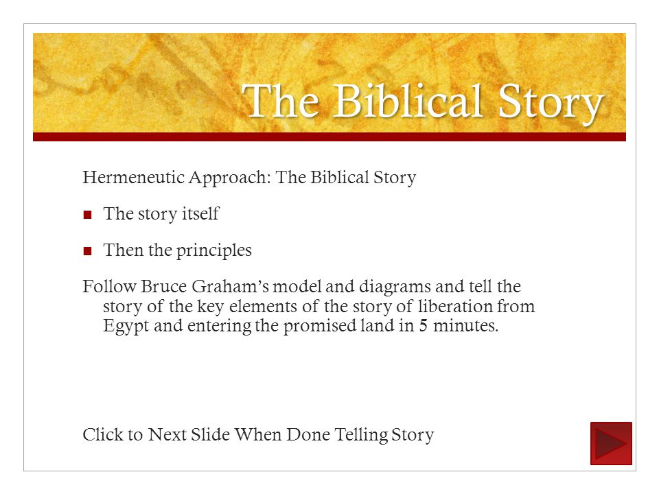 The Biblical Story Hermeneutic Approach: The Biblical Story The story itself Then the principles Follow Bruce Graham's model and diagrams and tell the story of the key elements of the story of liberation from Egypt and entering the promised land in 5 minutes.