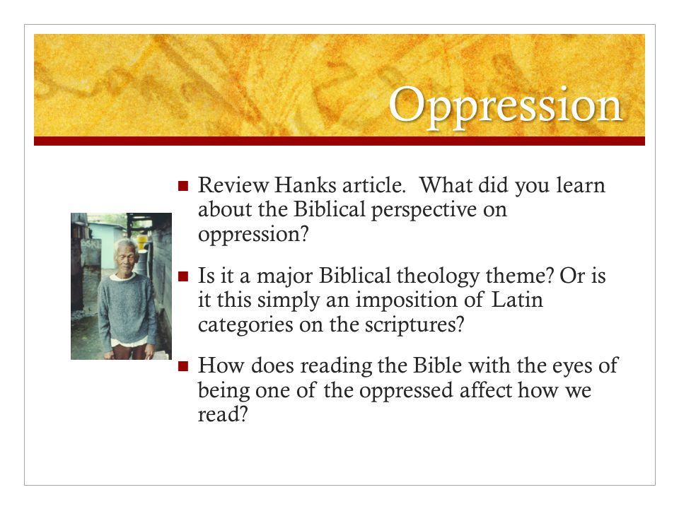 Oppression Review Hanks article.What did you learn about the Biblical perspective on oppression.