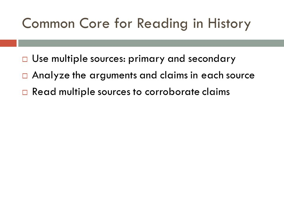 Common Core for Reading in History  Use multiple sources: primary and secondary  Analyze the arguments and claims in each source  Read multiple sources to corroborate claims