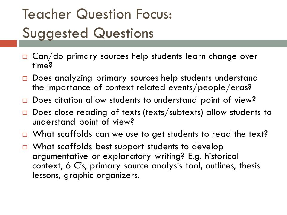 Teacher Question Focus: Suggested Questions  Can/do primary sources help students learn change over time.