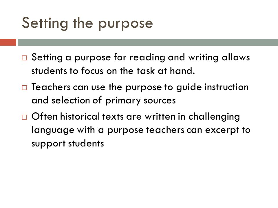 Setting the purpose  Setting a purpose for reading and writing allows students to focus on the task at hand.
